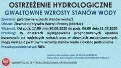 """Obraz może zawierać: tekst """"OSTRZEŻENIE HYDROLOGICZNE GWAŁTOWNE WZROSTY STANÓW WODY Zjawisko: gwałtowne wzrosty stanów wody/1 Obszar: Zlewnie dopływów Warty Prosny (łódzkie) Ważność: Od godz. 17:00 dnia 30.08.2020 do godz. 06:00 dnia 31.08.2020 Przebieg: w obszarach występowania prognozowanych opadów burzowych, na mniejszych rzekach oraz w zlewniach zurbanizowanych, mogą wystąpić gwałtowne wzrosty stanów wody lokalne podtopienia. Prawdopodobieństwo: 50% Godzina data wydania: godz. 13:15 dnia 30.08.2020 Nazwa biura: Biuro Prognoz Hydrologicznych IMGW-PIB Oddziałw WOJEWÓDZKIE CENTRUM ZARZĄDZANIA KRYZYSOWEGO"""""""